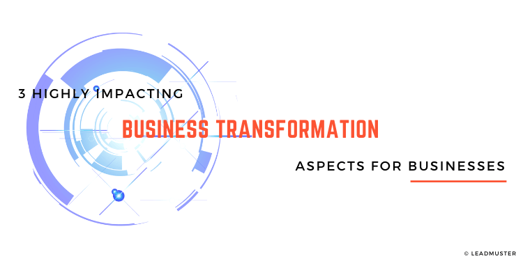 Which Are The 3 Main Business Transformation Aspects Affecting Industries Today?